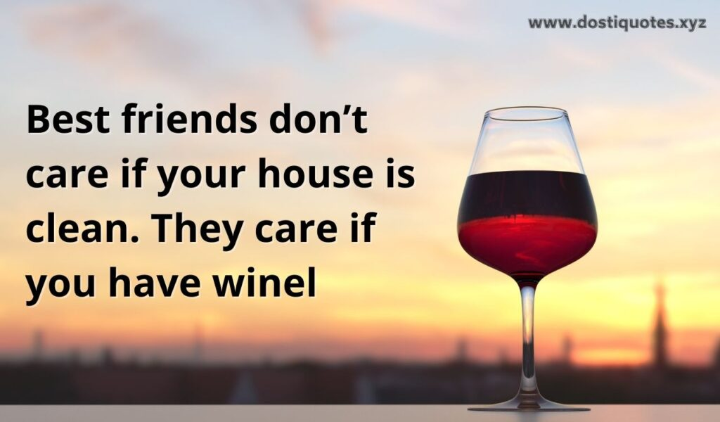 Best friends don't care if your house is clean. They care if you have wine