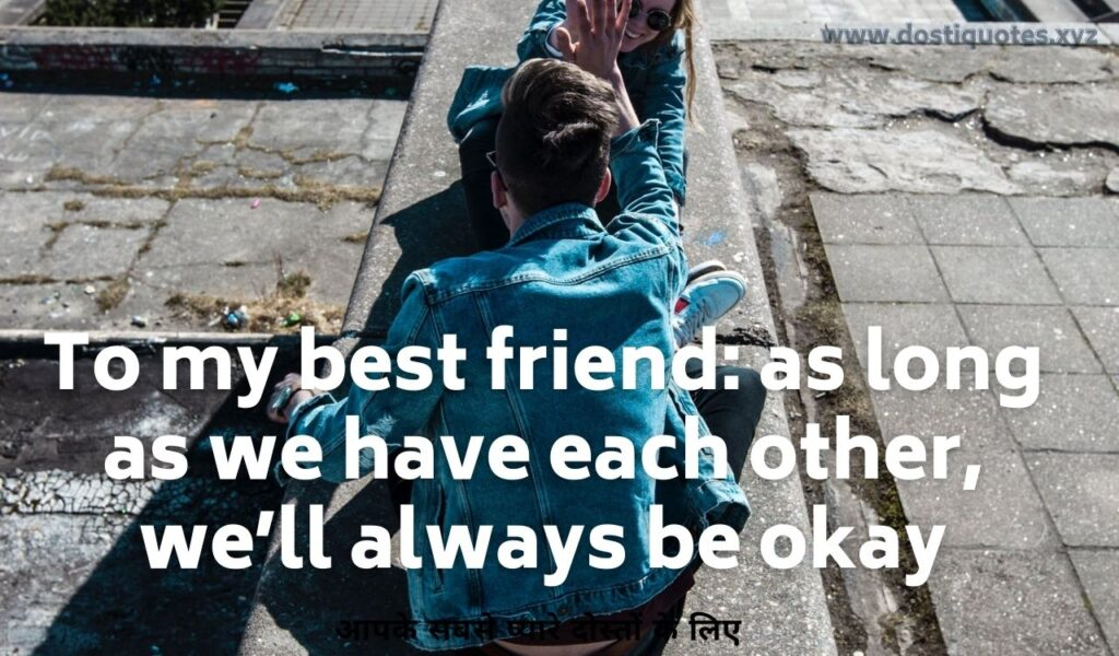 To my best friend: as long as we have each other, we'll always be okay